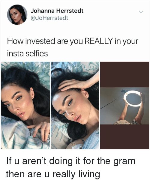 Really Living: Johanna Herrstedt  @JoHerrstedt  How invested are you REALLY in your  insta selfies If u aren't doing it for the gram then are u really living