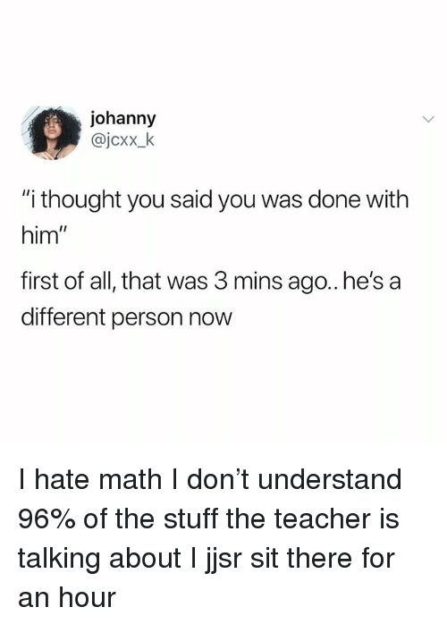 """Memes, Teacher, and Math: johanny  @jcxx_k  """"i thought you said you was done with  him  first of all, that was 3 mins ago.. he's a  different person now I hate math I don't understand 96% of the stuff the teacher is talking about I jjsr sit there for an hour"""