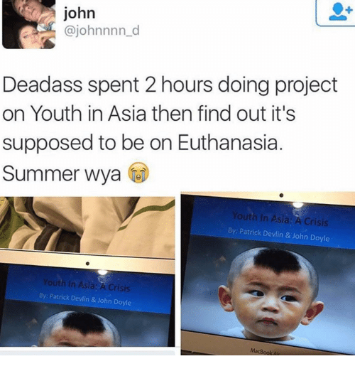 Ironic, Macbook, and Macbook Air: john  ajohnnnn d  Deadass spent 2 hours doing project  on Youth in Asia then find out it's  supposed to be on Euthanasia  Summer Wya  Youth in Asia: A Crisis  By: Patrick Devlin & John Doyle  Youth In Asia: A Crisis  By: Patrick Devlin & John Doyle  MacBook Air