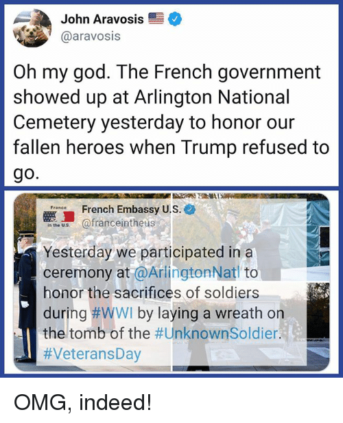 embassy: John Aravosis  @aravosis  Oh my god. The French government  showed up at Arlington National  Cemetery yesterday to honor our  fallen heroes when Trump refused to  go.  French Embassy U.S.e  e afranceintheus  Yesterday we participated ina  ceremony at @ArlingtonNat to  honor the sacrifices of soldiers  during #WWI by laying a wreath on  the tomb of the OMG, indeed!