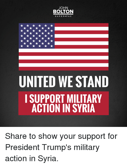 United We Stand: JOHN  BOLTON  SUPER P A C  UNITED WE STAND  I SUPPORT MILITARY  ACTION IN SYRIA Share to show your support for President Trump's military action in Syria.