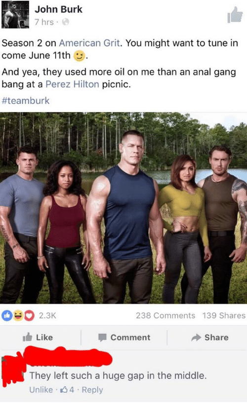 perez hilton: John Burk  7 hrs  Season 2 on  American Grit  You might want to tune in  come June 11th  And yea, they used more oil on me than an anal gang  bang at a Perez Hilton  picnic.  #teamburk  238 Comments 139 Shares  2.3K  Like  Comment  Share  They left such a huge gap in the middle.  Unlike 4 Reply