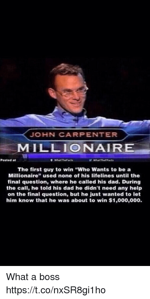 """Dad, Help, and Hood: JOHN CARPENTER  MILLIONAIR  Posted at  WhatTheFacts  What TheFFacts  The first guy to win """"Who Wants to be a  Millionaire"""" used none of his lifelines until the  final question, where he called his dad. During  the call, he told his dad he didn't need any help  on the final question, but he just wanted to let  him know that he was about to win $1,000,000. What a boss https://t.co/nxSR8gi1ho"""