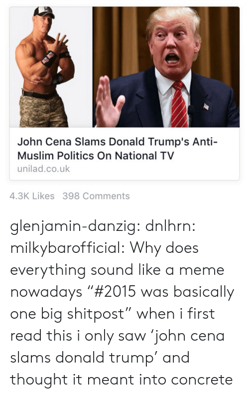 """Trump: John Cena Slams Donald Trump's Anti-  Muslim Politics On National TV  unilad.co.uk  4.3K Likes 398 Comments glenjamin-danzig:  dnlhrn:  milkybarofficial:  Why does everything sound like a meme nowadays  """"#2015 was basically one big shitpost""""  when i first read this i only saw 'john cena slams donald trump' and thought it meant into concrete"""