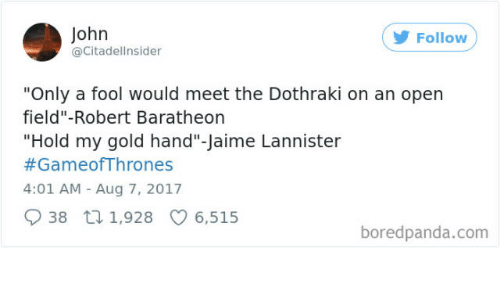 "Jaime Lannister, Dothraki, and Gameofthrones: John  @Citadellnsider  Follow  ""Only a fool would meet the Dothraki on an open  field""-Robert Baratheon  ""Hold my gold hand""-Jaime Lannister  #GameofThrones  4:01 AM Aug 7, 2017  38 tn 1,928 6,515  boredpanda.com"