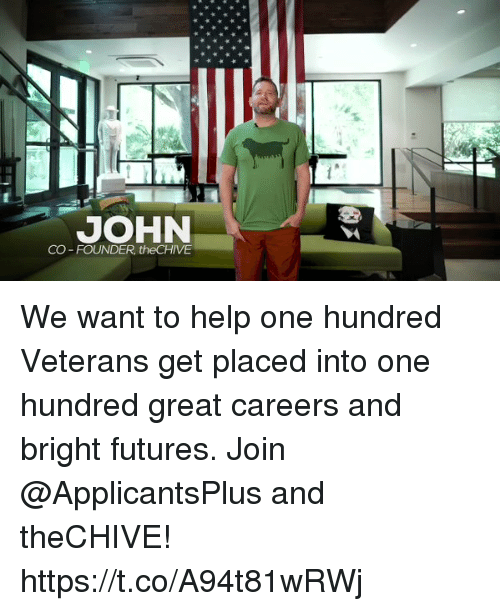 the chives: JOHN  CO-FOUNDER, the CHIVE We want to help one hundred Veterans get placed into one hundred great careers and bright futures. Join @ApplicantsPlus and theCHIVE! https://t.co/A94t81wRWj