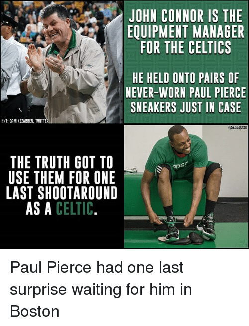 Paul Pierce: JOHN CONNOR IS THE  EQUIPMENT MANAGER  FOR THE CELTICS  HE HELD ONTO PAIRS OF  NEVER-WORN PAUL PIERCE  SNEAKERS JUST IN CASE  H/T: @MIKEZARREN, TWITT  THE TRUTH GOT TO  USE THEM FOR ONE  LAST SHOOTAROUND  AS A CELTIC  DS Paul Pierce had one last surprise waiting for him in Boston