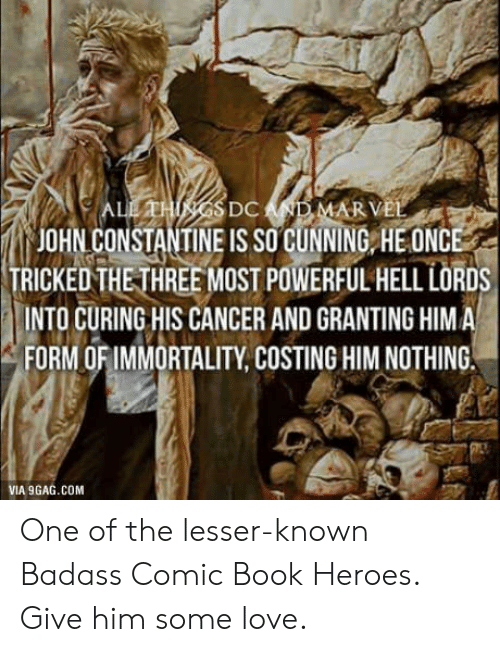 Cancer: JOHN CONSTANTINE IS SO GUNNING HE ONC  TRICKEDTHETHREE MOST POWERFUL HELL LORDS  INTO CURING HIS CANCER AND GRANTING HIM A  FORM OFIMMORTALITY, COSTING HIM NOTHING  VIA 9GAG.COM One of the lesser-known Badass Comic Book Heroes. Give him some love.