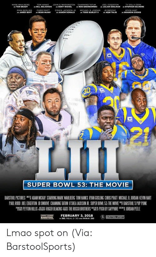 "Hanks: JOHN D  TY DOLLA SIGN  STEPHON GMORE  BILL  BELICHICK  SONY  JULIAN EDELMAN  "".  AARON Do  SUPER BOWL 53: THE MOVIE  BARSTOOL PICTURES ""7 ADAM MICKAY STARRING MARK WAH BERG TOM HANKS RYAN GOSLING CRS PRATI MUCHA BJORDAN KEVIN HART  PAUL RWON 1 EDGERTON J SMO VE CHANNING WUM O SEA ACKSON R SUPER BO 1.51 THE MOVE ฯ BARSTOL S PLriNK  PEYTON HILLIS  칡 ROGER DEAKINS  THE RUSSO BROTHERS 맵' PUSH BY SAPPHIRE  吲ORDANPEELE  NTS CAEFEBRUARY 3, 2018 Lmao spot on (Via: BarstoolSports)"