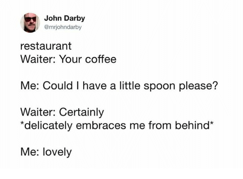Coffee, Restaurant, and Humans of Tumblr: John Darby  @mrjohndarby  restaurant  Waiter: Your coffee  Me: Could I have a little spoon please?  Waiter: Certainly  *delicately embraces me from behind*  Me: lovely