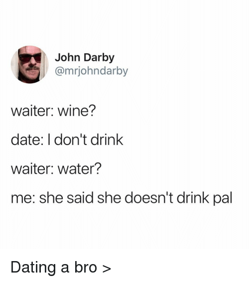 I Dont Drink: John Darby  @mrjohndarby  waiter: wine?  date: I don't drink  waiter: water?  me: she said she doesn't drink pal Dating a bro >
