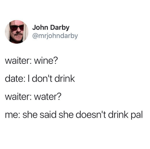 I Dont Drink: John Darby  @mrjohndarby  waiter: wine?  date: I don't drink  waiter: water?  me: she said she doesn't drink pal