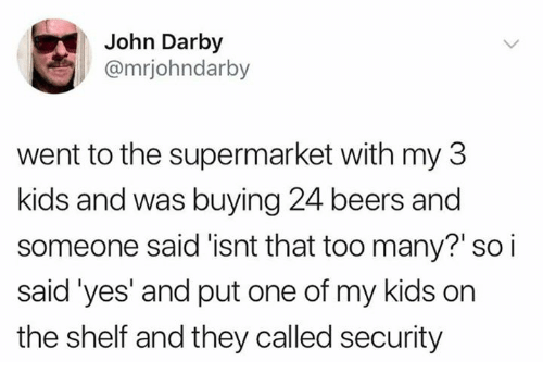 Dank, Kids, and 🤖: John Darby  @mrjohndarby  went to the supermarket with my 3  kids and was buying 24 beers and  someone said 'isnt that too many? so i  said'yes' and put one of my kids on  the shelf and they called security