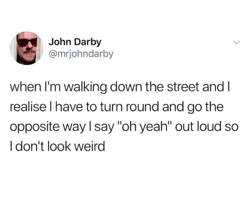"""Weird, Yeah, and Down: John Darby  @mrjohndarby  when I'm walking down the street and l  realise l have to turn round and go the  opposite way l say """"oh yeah"""" out loud so  I don't look weird"""