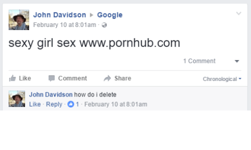 Dank, Pornhub, and 🤖: John Davidson  Google  February 10 at 8:01am-  sexy girl sex www.pornhub.com  1 Comment  Like Comment  Share  Chronological  John Davidson how do i delete  Like Reply -O 1 -February 10 at 8:01am