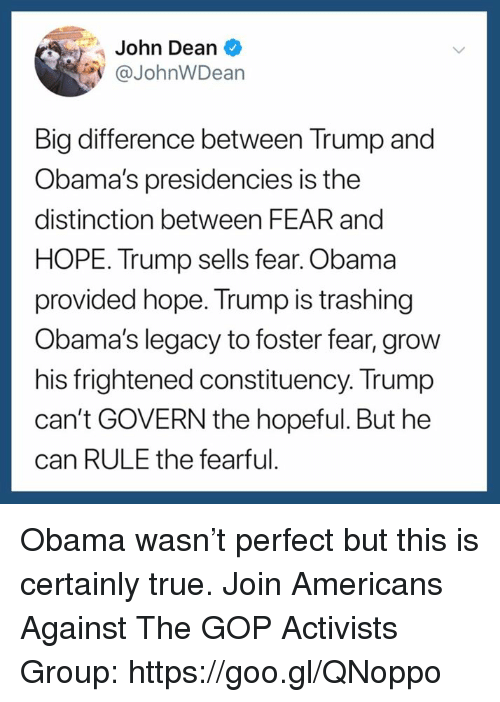 Obama, True, and Legacy: John Dean  @JohnWDean  Big difference between Trump and  Obama's presidencies is the  distinction between FEAR and  HOPE. Trump sells fear. Obama  provided hope. Trump is trashing  Obama's legacy to foster fear, grow  his frightened constituency. Trump  can't GOVERN the hopeful. But he  can RULE the fearful Obama wasn't perfect but this is certainly true. Join Americans Against The GOP Activists Group: https://goo.gl/QNoppo