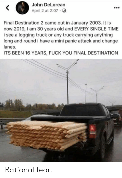 rational: John DeLorean  April 2 at 2:07.  Final Destination 2 came out in January 2003. It is  now 2019,I am 30 years old and EVERY SINGLE TIME  i see a logging truck or any truck carrying anything  long and round i have a mini panic attack and change  anes.  ITS BEEN 16 YEARS, FUCK YOU FINAL DESTINATION Rational fear.