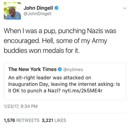 Inauguration Day: John Dingell  @John Dingell  When I was a pup, punching Nazis was  encouraged. Hell, some of my Army  buddies won medals for it.  The New York Times  @nytimes  An alt-right leader was attacked on  Inauguration Day, leaving the internet asking: ls  it OK to punch a Nazi? nyti.ms/2k5ME4r  1/23/17, 9:34 PM  1,576  RETWEETS  3,221  LIKES