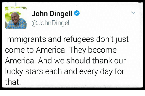 Memes, Coming to America, and 🤖: John Dingell  NY John Dingell  Immigrants and refugees don't just  come to America. They become  America. And we should thank our  lucky stars each and every day for  that.