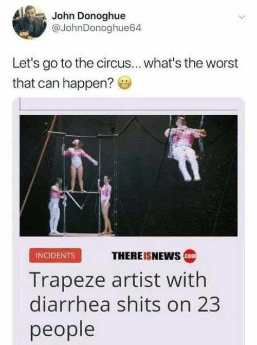 lets go to the: John Donoghue  @JohnDonoghue64  Let's go to the circus.. what's the worst  that can happen?  INCIDENTS  THEREISNEWS  Trapeze artist with  diarrhea shits on 23  people