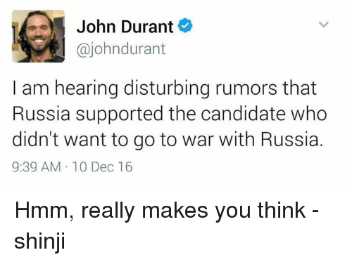 shinji: John Durant  ajohndurant  am hearing disturbing rumors that  Russia supported the candidate who  didn't want to go to war with Russia.  9:39 AM 10 Dec 16 Hmm, really makes you think -shinji