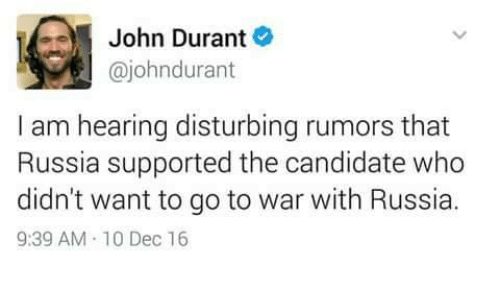 memes: John Durant  ajohndurant  I am hearing disturbing rumors that  Russia supported the candidate who  didn't want to go to war with Russia.  9:39 AM 10 Dec 16