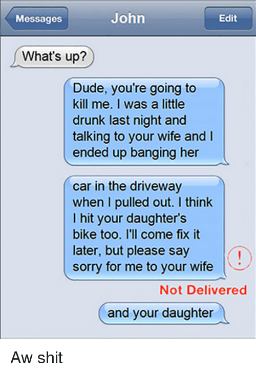 Drunk, Dude, and Memes: John  Edit  Messages  What's up?  Dude, you're going to  kill me. I was a little  drunk last night and  talking to your wife and  ended up banging her  car in the driveway  when I pulled out. I think  I hit your daughter's  bike too. I'll come fix it  later, but please say  sorry for me to your wife  Not Delivered  and your daughter Aw shit