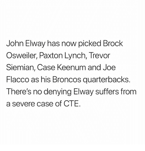 Osweiler: John Elway has now picked Brock  Osweiler, Paxton Lynch, Trevor  Siemian, Case Keenum and Joe  Flacco as his Broncos quarterbacks  There's no denying Elway suffers from  a severe case of CTE