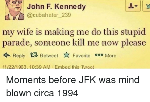 mind blown: John F. Kennedy  @cubahater 239  my wife is making me do this stupid  parade, someone kill me now please  Roply RectFavoritc 000 More  Favorite More  11/22/1963,10:39 AM Embed this Twect Moments before JFK was mind blown circa 1994