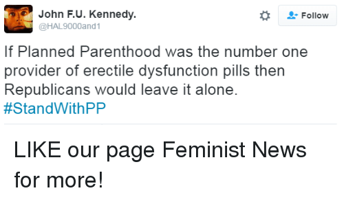 provident: John F. U. Kennedy.  Follow  @HAL9000and1  f Planned Parenthood was the number one  provider of erectile dysfunction pills then  Republicans would leave it alone  #Stand With PP LIKE our page Feminist News for more!