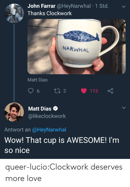 narwhal: John Farrar @HeyNarwhal 1 Std.  Thanks Clockwork  NARWHAL  Matt Dias  Matt Dias  @likeclockwork  Antwort an @HeyNarwhal  Wow! That cup is AWESOME! I'm  so nice queer-lucio:Clockwork deserves more love