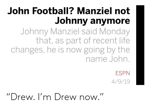 """Johnny Manziel: John Football? Manziel not  Johnny anymore  Johnny Manziel said Monday  that, as part of recent life  changes, he is now going by the  name John  ESPN  4/9/19 """"Drew. I'm Drew now."""""""