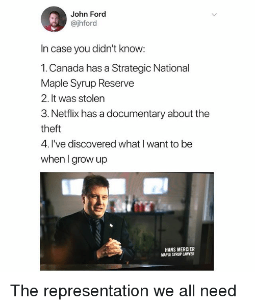 Lawyer, Netflix, and Canada: John Ford  @jhford  In case you didn't know  1.Canada has a Strategic National  Maple Syrup Reserve  2. It was stolen  3. Netflix has a documentary about the  theft  4. I've discovered what I want to be  when I grow up  HANS MERCIER  MAPLE SYRUP LAWYER The representation we all need