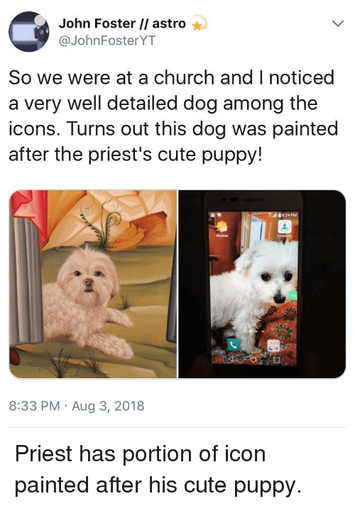 astro: John Foster // astro  @JohnFosterYT  So we were at a church and I noticed  a very well detailed dog among the  icons. Turns out this dog was painted  after the priest's cute puppy!  8:33 PM Aug 3, 2018 Priest has portion of icon painted after his cute puppy.
