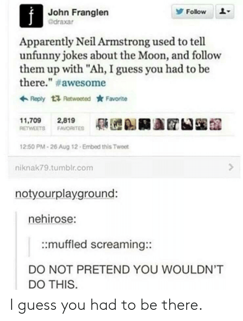 "Unfunny: John Franglen  @draxar  Follow  Apparently Neil Armstrong used to tell  unfunny jokes about the Moon, and follow  them up with ""Ah, I guess you had to be  there."" # awesome  Reply t Retweeted Favorite  11,709 2,819  RETWEETS FAVORITE  12:50 PM-26 Aug 12 Embed this Tweet  niknak79.tumblr.com  notyourplayground:  nehirose:  ::muffled screaming::  DO NOT PRETEND YOU WOULDN'T  DO THIS I guess you had to be there."