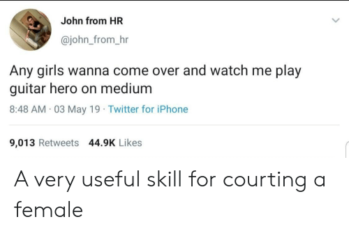 courting: John from HR  @john_from_hr  Any girls wanna come over and watch me play  guitar hero on medium  8:48 AM 03 May 19 Twitter for iPhone  9,013 Retweets 44.9K Likes A very useful skill for courting a female
