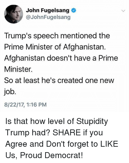 Afghanistan, Trump, and Proud: John Fugelsang  @JohnFugelsang  Trump's speech mentioned the  Prime Minister of Afghanistan.  Afghanistan doesn't have a Prime  Minister.  So at least he's created one new  job  8/22/17, 1:16 PM Is that how level of Stupidity Trump had?  SHARE if you Agree and Don't forget to LIKE Us, Proud Democrat!