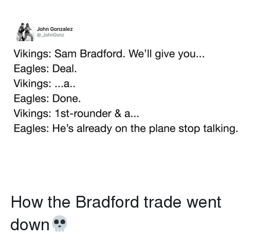 Memes, Eagle, and Vikings: John Gonzalez  John Gonz  Vikings: Sam Bradford. We'll give you..  Eagles: Deal.  Vikings  ...a  Eagles: Done  Vikings: 1st-rounder & a..  Eagles: He's already on the plane stop talking. How the Bradford trade went down💀