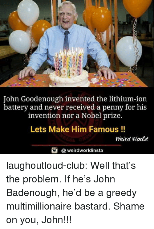 Nobel Prize: John Goodenough invented the lithium-ion  battery and never received a penny for his  invention nor a Nobel prize.  Lets Make Him Famous !!  Weird World  @ weirdworldinsta laughoutloud-club:  Well that's the problem. If he's John Badenough, he'd be a greedy multimillionaire bastard. Shame on you, John!!!