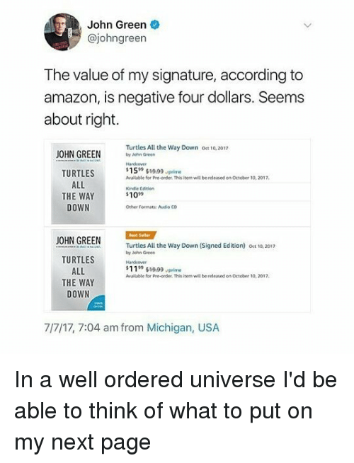 "Amazon, Memes, and Best: John Green  @johngreen  The value of my signature, according to  amazon, is negative four dollars. Seems  about right.  OHN GREEN  Turtles All the Way Down ot 10, 2017  by Jehn Green  $1599い9.99,prime  Available for Pre-order. This item w  TURTLES  ALL  THE WAY  DOWN  be released on October 10, 2017,  109  Other Fomate Audio Co  Best Seller  JOHN GREEN  Turtles All the Way Down (Signed Edition) oet to, 2017  by iohn Green  TURTLES  ALL  THE WAY  DOWN  S11""轩999rderinhisitemwillbereleasedenoctober 10.  sitable for Pre-order. This item will bereleased on October 10, 2017.  7/7/17, 7:04 am from Michigan, USA In a well ordered universe I'd be able to think of what to put on my next page"