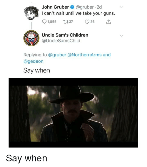 Sams: John Gruber@gruber 2d  I can't wait until we take your guns.  Uncle Sam's Children  @UncleSamsChilo  Replying to @gruber @NorthernArms and  @gedeon  Say when Say when