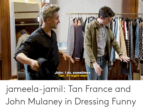France: John: I do, sometimes  Tan: Straight men jameela-jamil:  Tan France and John Mulaney in Dressing Funny