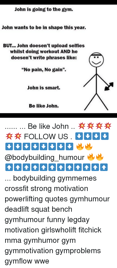 """gain: John is going to the gym.  John wants to be in shape this year.  BUT John doesen't upload selfies  whilst doing workout AND he  doesen't write phrases like:  """"No pain, No gain"""".  John is smart.  Be like John. ...... ... Be like John .. 💥💥💥💥💥💥 FOLLOW US . ⬇️⬇️⬇️⬇️⬇️⬇️⬇️⬇️⬇️⬇️⬇️⬇️ 🔥🔥@bodybuilding_humour 🔥🔥 ⬆️⬆️⬆️⬆️⬆️⬆️⬆️⬆️⬆️⬆️⬆️⬆️ ... bodybuilding gymmemes crossfit strong motivation powerlifting quotes gymhumour deadlift squat bench gymhumour funny legday motivation girlswholift fitchick mma gymhumor gym gymmotivation gymproblems gymflow wwe"""