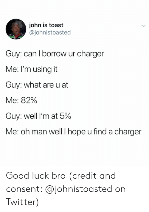 borrow: john is toast  @johnistoasted  Guy: can I borrow ur charger  Me: I'm using it  Guy: what are u at  Me: 82%  Guy: well I'm at 5%  Me: oh man well I hope u find a charger Good luck bro (credit and consent: @johnistoasted on Twitter)