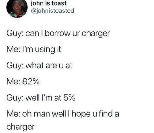 borrow: john is toast  @johnistoasted  Guy: can l borrow ur charger  Me: I'm using it  Guy: what areu at  Me: 82%  Guy: well I'm at 5%  Me: oh man well I hope u find a  charger