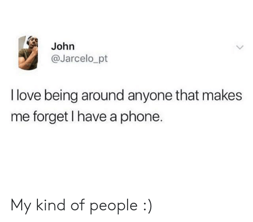 A Phone: John  @Jarcelo_pt  I love being around anyone that makes  me forget I have a phone. My kind of people :)