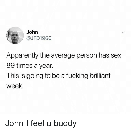 Apparently, Fucking, and Sex: John  @JFD1960  Apparently the average person has sex  89 times a year.  This is going to be a fucking brilliant  week John I feel u buddy