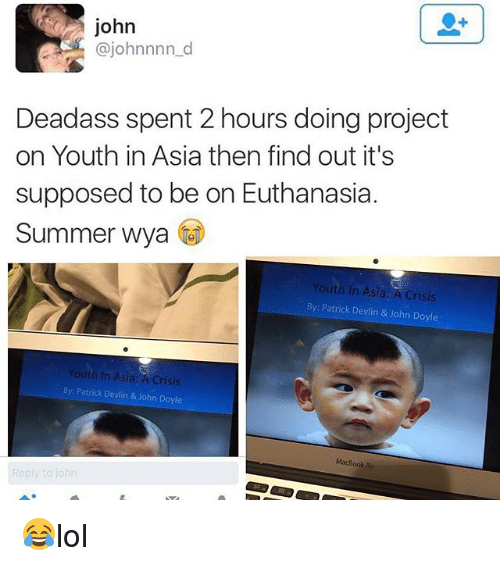 Memes, Summer, and Macbook: john  @johnnnn_d  Deadass spent 2 hours doing project  on Youth in Asia then find out it's  supposed to be on Euthanasia.  Summer Wya  Youth In Asia A Crisis  By: Patrick Devlin & John Doyle  Youth In Asia: A Crisis  By: Patrick Devlin & John Doyle  MacBook Alr 😂lol