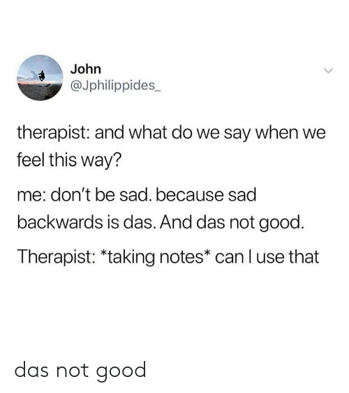 Say When: John  @Jphilippides_  therapist: and what do we say when we  feel this way?  me: don't be sad. because sad  backwards is das. And das not good.  Therapist: *taking notes* can l use that das not good
