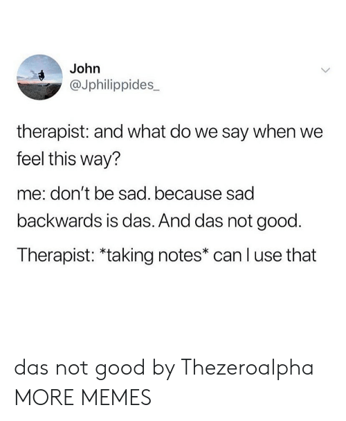 Say When: John  @Jphilippides_  therapist: and what do we say when we  feel this way?  me: don't be sad. because sad  backwards is das. And das not good.  Therapist: *taking notes* can l use that das not good by Thezeroalpha MORE MEMES